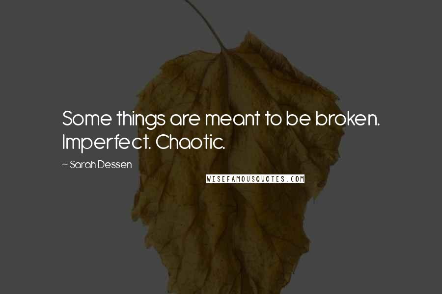 Sarah Dessen quotes: Some things are meant to be broken. Imperfect. Chaotic.