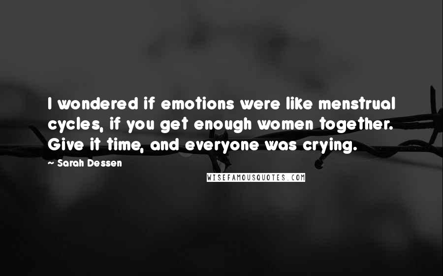 Sarah Dessen quotes: I wondered if emotions were like menstrual cycles, if you get enough women together. Give it time, and everyone was crying.
