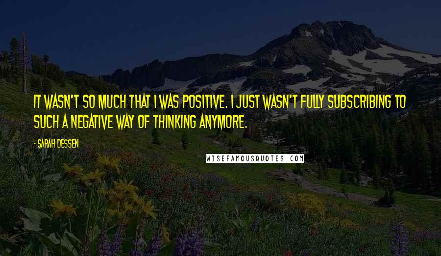 Sarah Dessen quotes: It wasn't so much that I was positive. I just wasn't fully subscribing to such a negative way of thinking anymore.