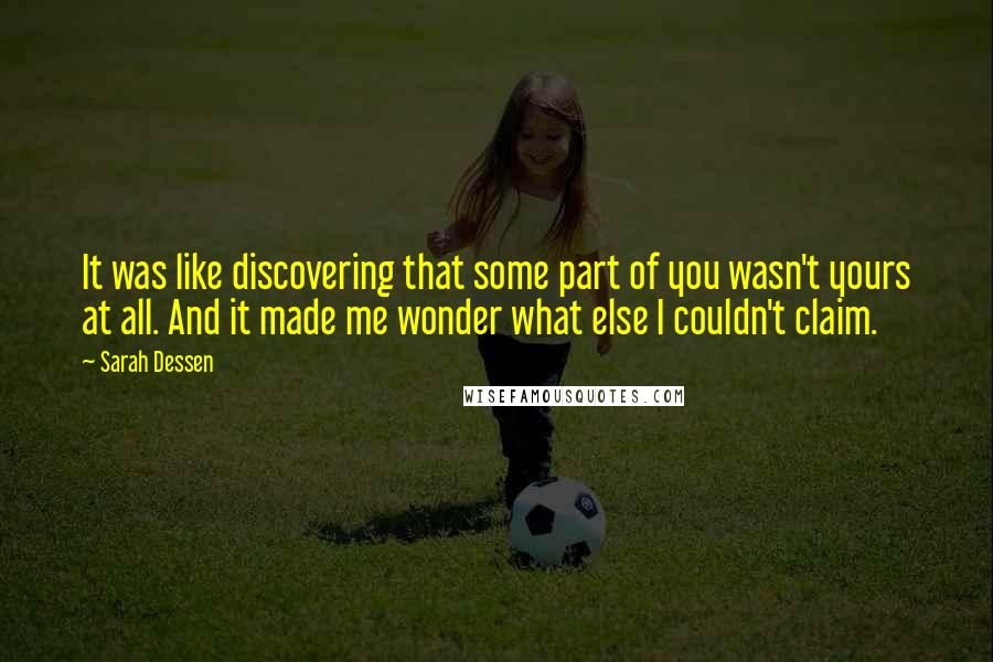 Sarah Dessen quotes: It was like discovering that some part of you wasn't yours at all. And it made me wonder what else I couldn't claim.