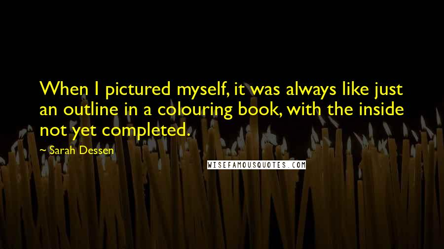 Sarah Dessen quotes: When I pictured myself, it was always like just an outline in a colouring book, with the inside not yet completed.