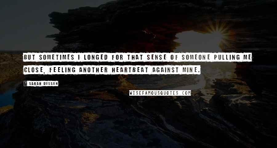 Sarah Dessen quotes: But sometimes I longed for that sense of someone pulling me close, feeling another heartbeat against mine.