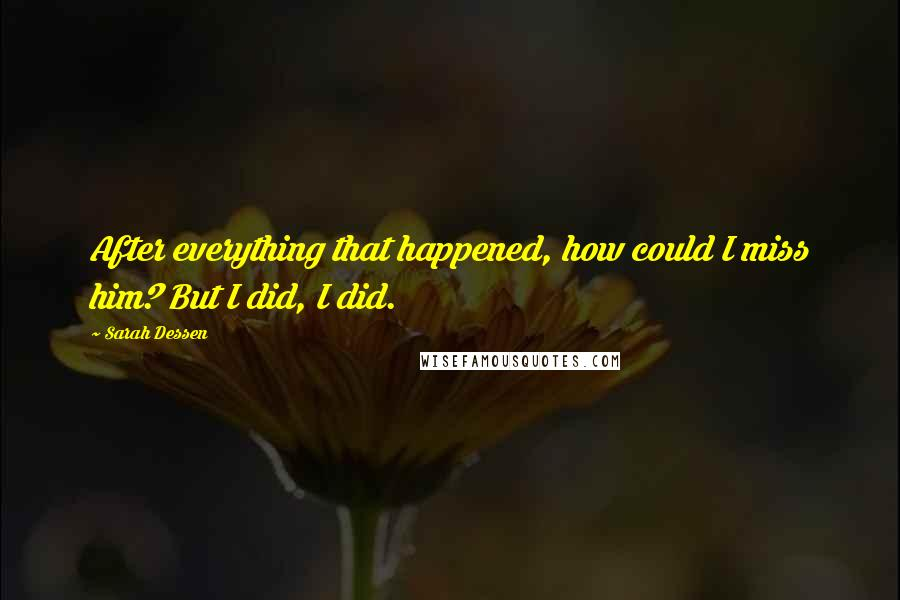 Sarah Dessen quotes: After everything that happened, how could I miss him? But I did, I did.