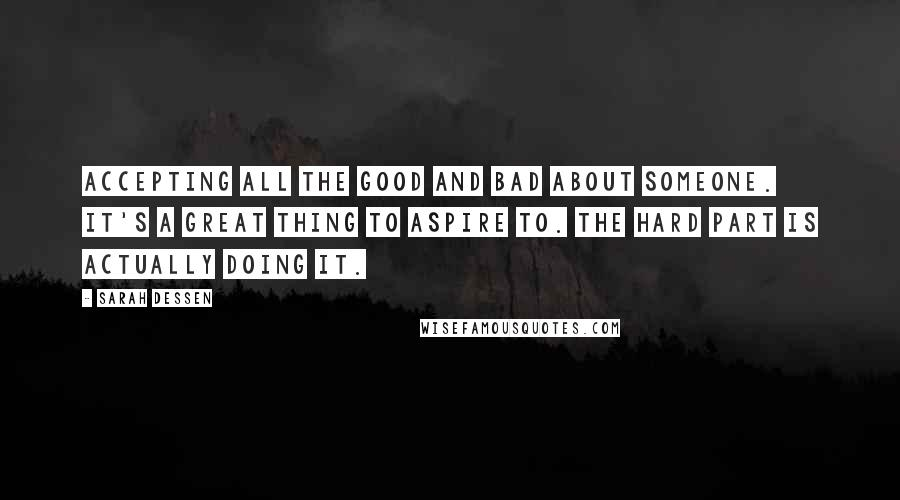 Sarah Dessen quotes: Accepting all the good and bad about someone. It's a great thing to aspire to. The hard part is actually doing it.