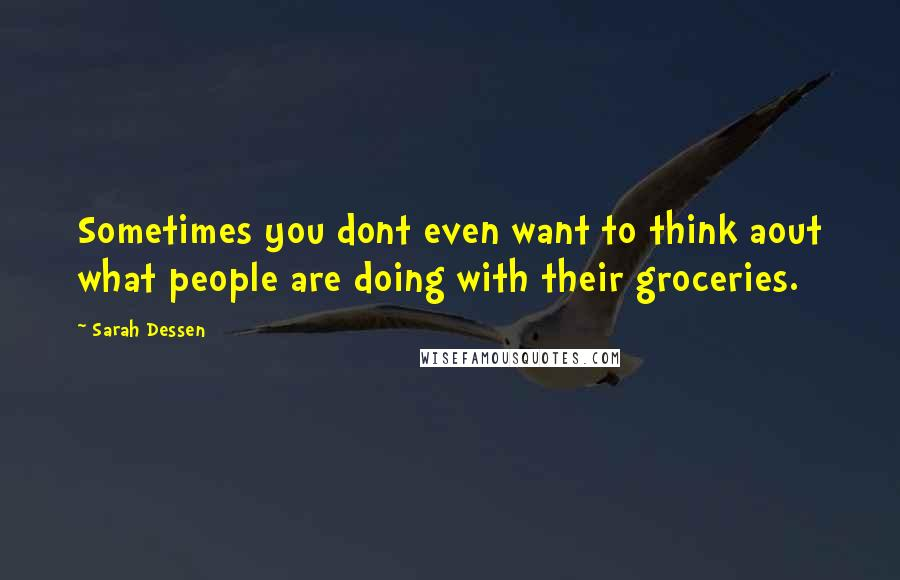 Sarah Dessen quotes: Sometimes you dont even want to think aout what people are doing with their groceries.