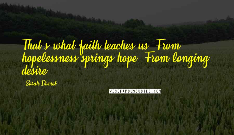 Sarah Domet quotes: That's what faith teaches us: From hopelessness springs hope. From longing, desire.