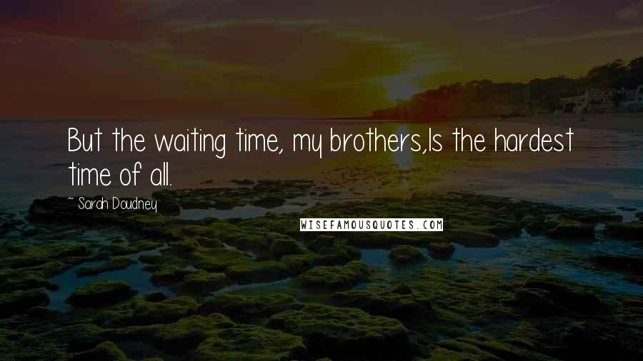 Sarah Doudney quotes: But the waiting time, my brothers,Is the hardest time of all.