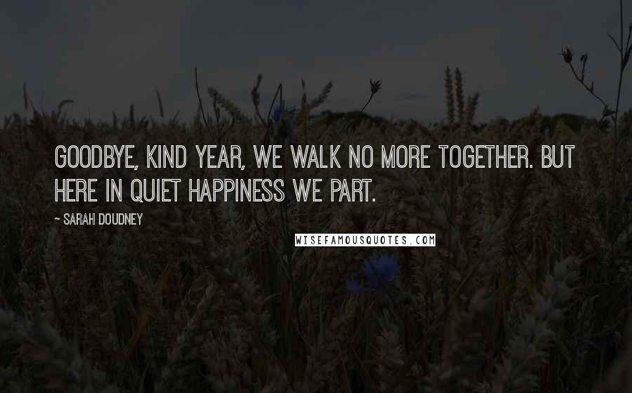 Sarah Doudney quotes: Goodbye, kind year, we walk no more together. But here in quiet happiness we part.
