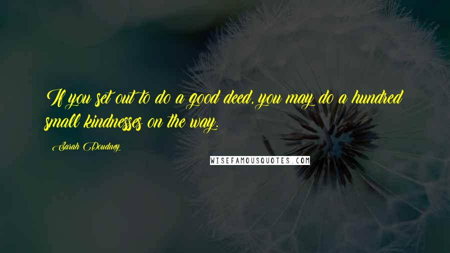Sarah Doudney quotes: If you set out to do a good deed, you may do a hundred small kindnesses on the way.