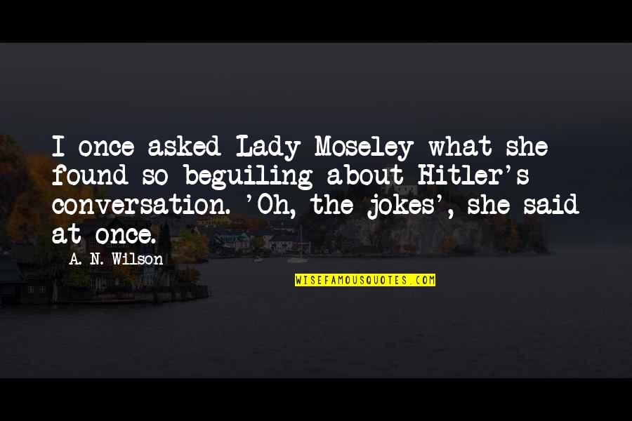 Sarah E Goode Quotes By A. N. Wilson: I once asked Lady Moseley what she found