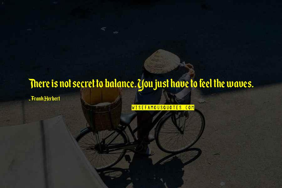 Sarah E Goode Quotes By Frank Herbert: There is not secret to balance. You just