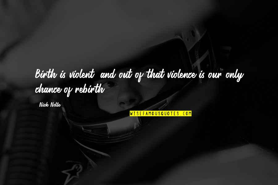 Sarah E Goode Quotes By Nick Nolte: Birth is violent, and out of that violence