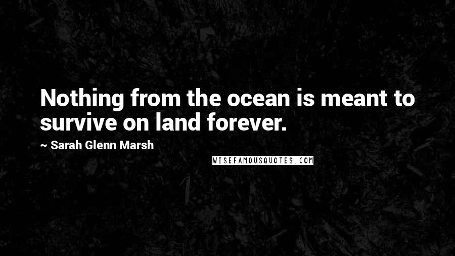 Sarah Glenn Marsh quotes: Nothing from the ocean is meant to survive on land forever.