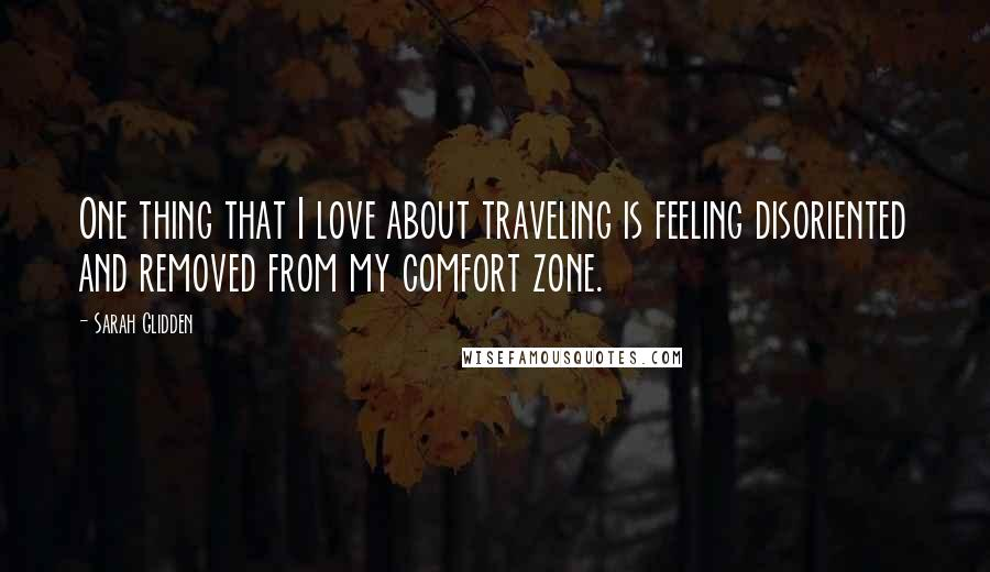 Sarah Glidden quotes: One thing that I love about traveling is feeling disoriented and removed from my comfort zone.