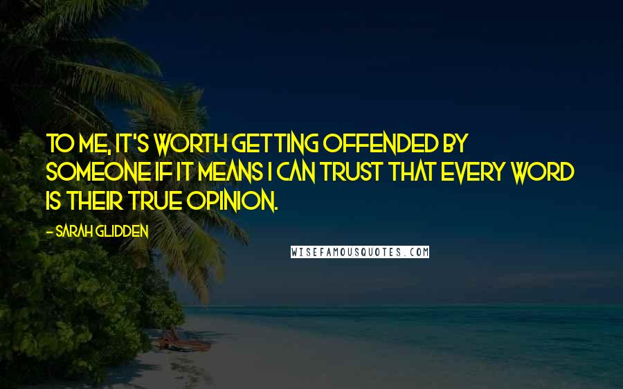 Sarah Glidden quotes: To me, it's worth getting offended by someone if it means I can trust that every word is their true opinion.