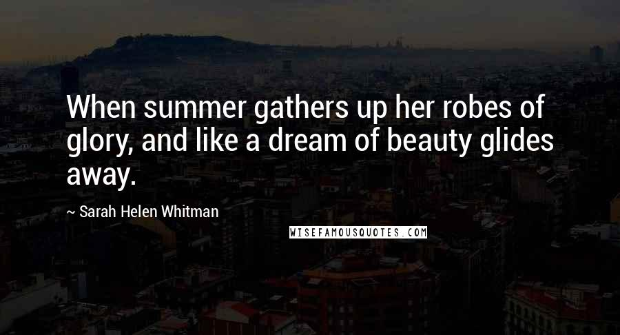 Sarah Helen Whitman quotes: When summer gathers up her robes of glory, and like a dream of beauty glides away.