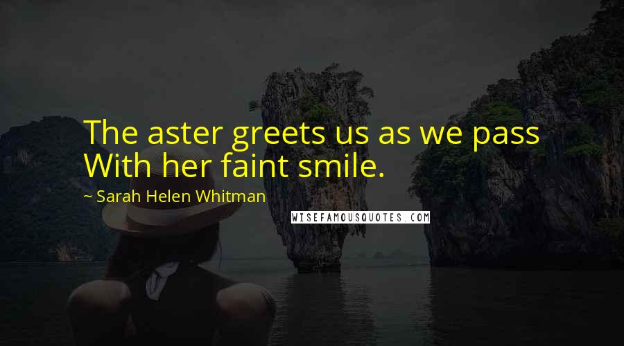 Sarah Helen Whitman quotes: The aster greets us as we pass With her faint smile.
