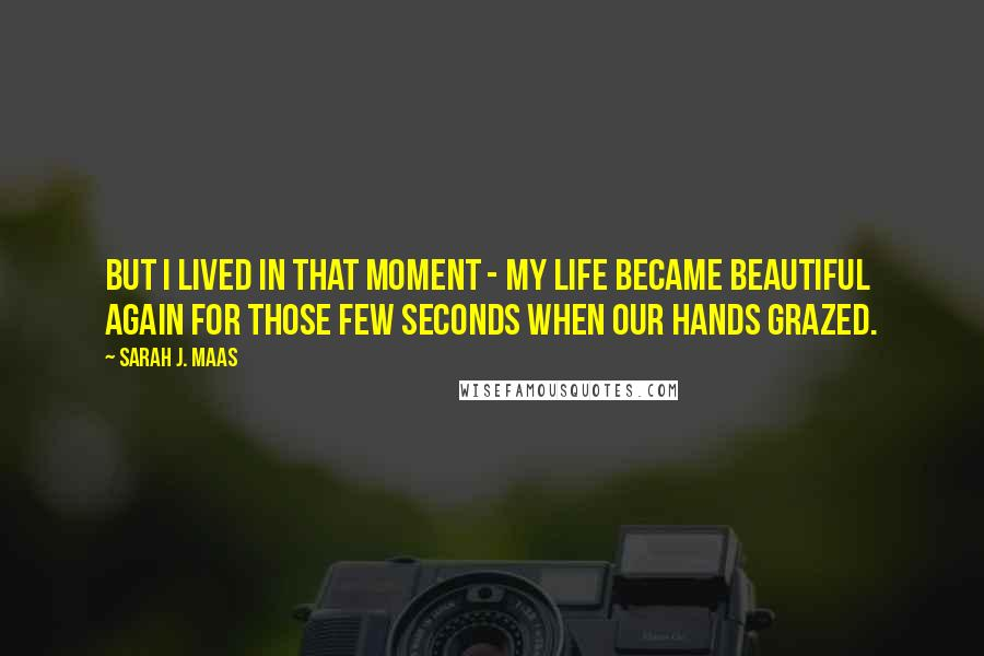 Sarah J. Maas quotes: But I lived in that moment - my life became beautiful again for those few seconds when our hands grazed.