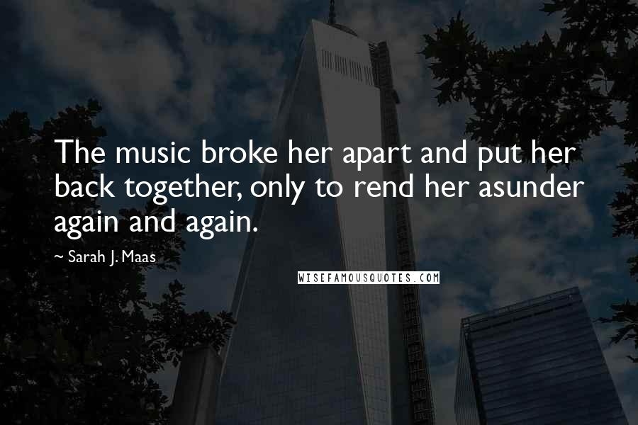 Sarah J. Maas quotes: The music broke her apart and put her back together, only to rend her asunder again and again.