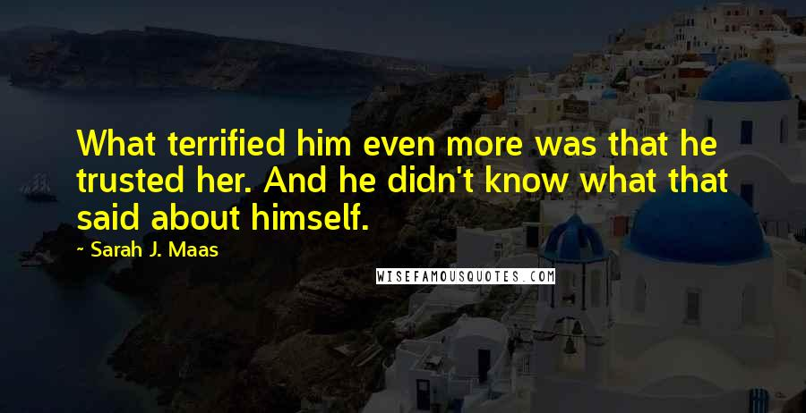 Sarah J. Maas quotes: What terrified him even more was that he trusted her. And he didn't know what that said about himself.