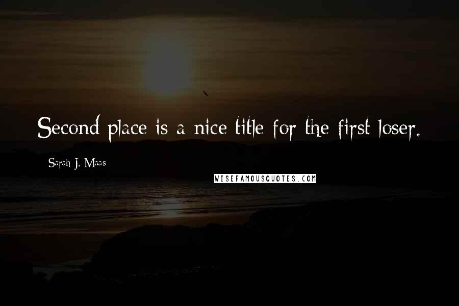 Sarah J. Maas quotes: Second place is a nice title for the first loser.