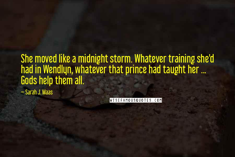 Sarah J. Maas quotes: She moved like a midnight storm. Whatever training she'd had in Wendlyn, whatever that prince had taught her ... Gods help them all.