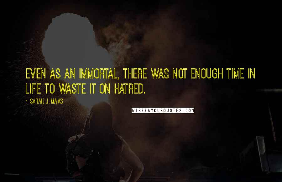 Sarah J. Maas quotes: Even as an immortal, there was not enough time in life to waste it on hatred.