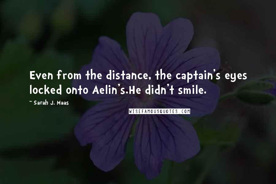 Sarah J. Maas quotes: Even from the distance, the captain's eyes locked onto Aelin's.He didn't smile.