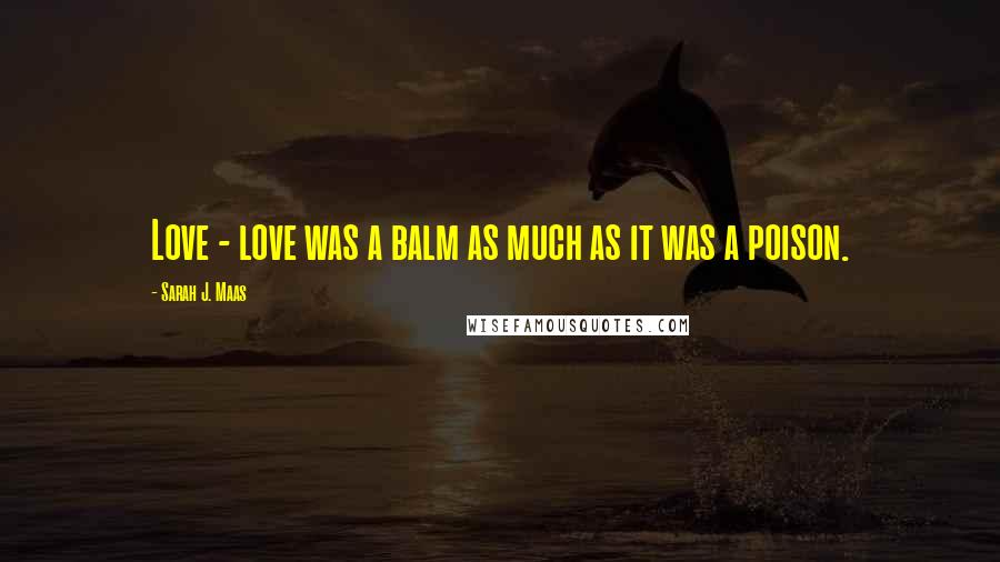 Sarah J. Maas quotes: Love - love was a balm as much as it was a poison.