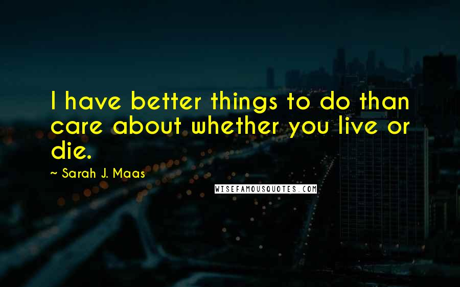 Sarah J. Maas quotes: I have better things to do than care about whether you live or die.