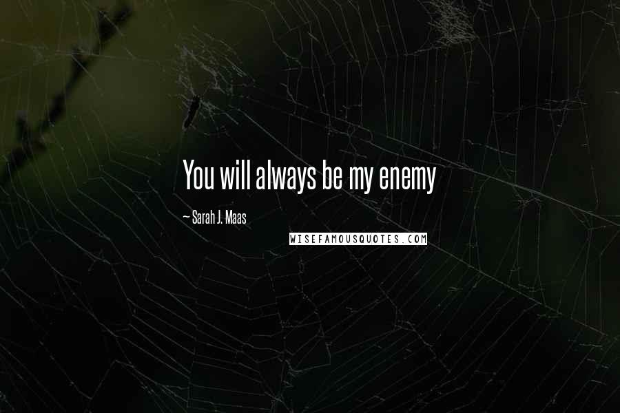 Sarah J. Maas quotes: You will always be my enemy