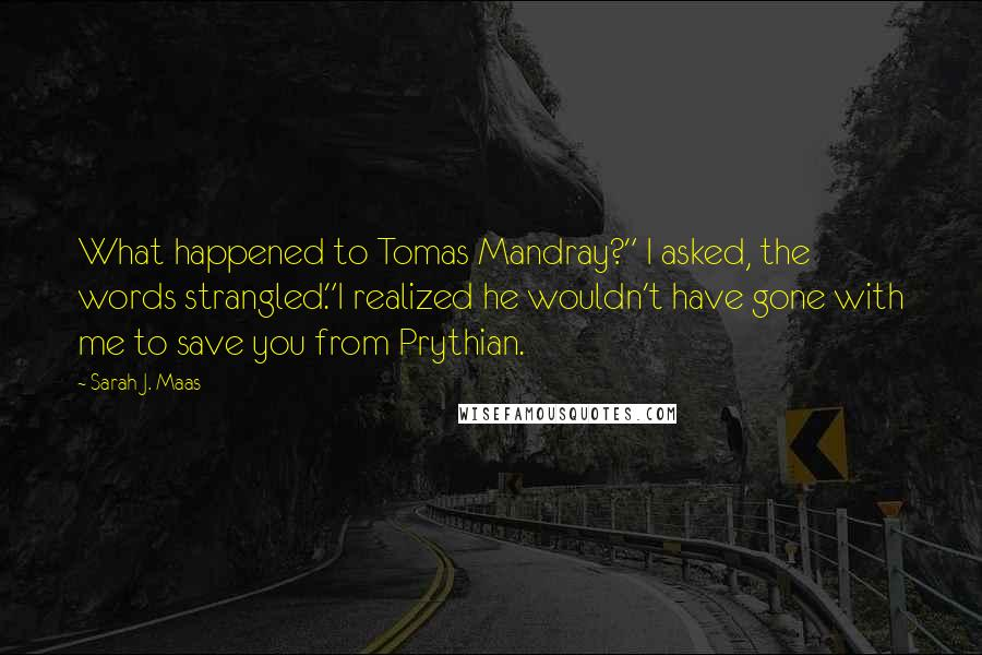 """Sarah J. Maas quotes: What happened to Tomas Mandray?"""" I asked, the words strangled.""""I realized he wouldn't have gone with me to save you from Prythian."""