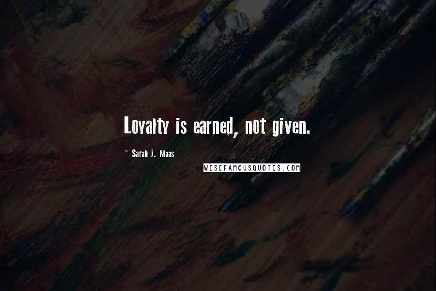 Sarah J. Maas quotes: Loyalty is earned, not given.