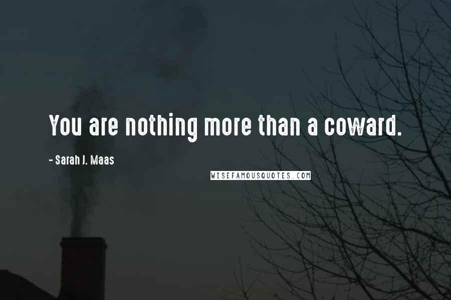 Sarah J. Maas quotes: You are nothing more than a coward.