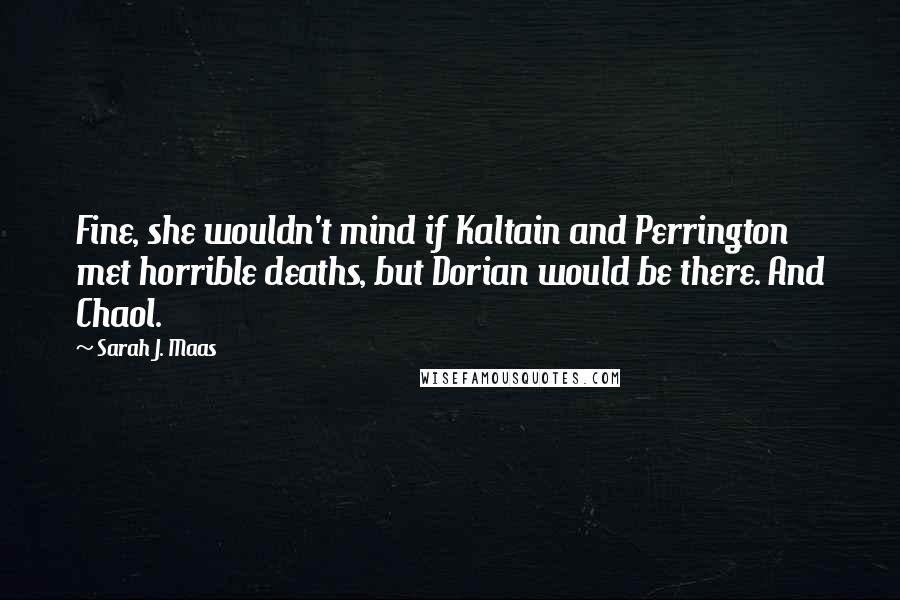 Sarah J. Maas quotes: Fine, she wouldn't mind if Kaltain and Perrington met horrible deaths, but Dorian would be there. And Chaol.