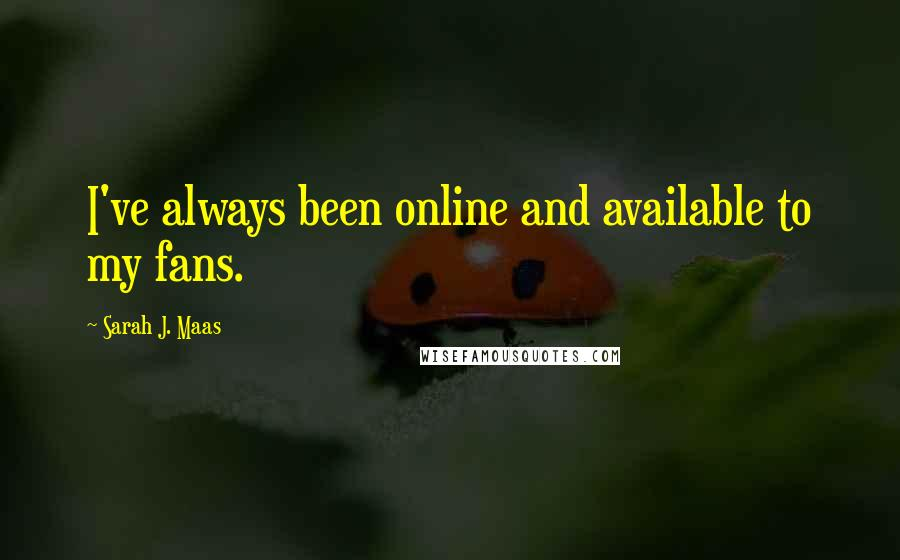 Sarah J. Maas quotes: I've always been online and available to my fans.