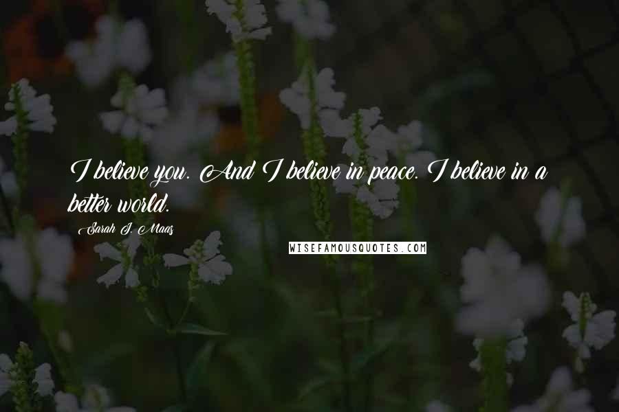 Sarah J. Maas quotes: I believe you. And I believe in peace. I believe in a better world.
