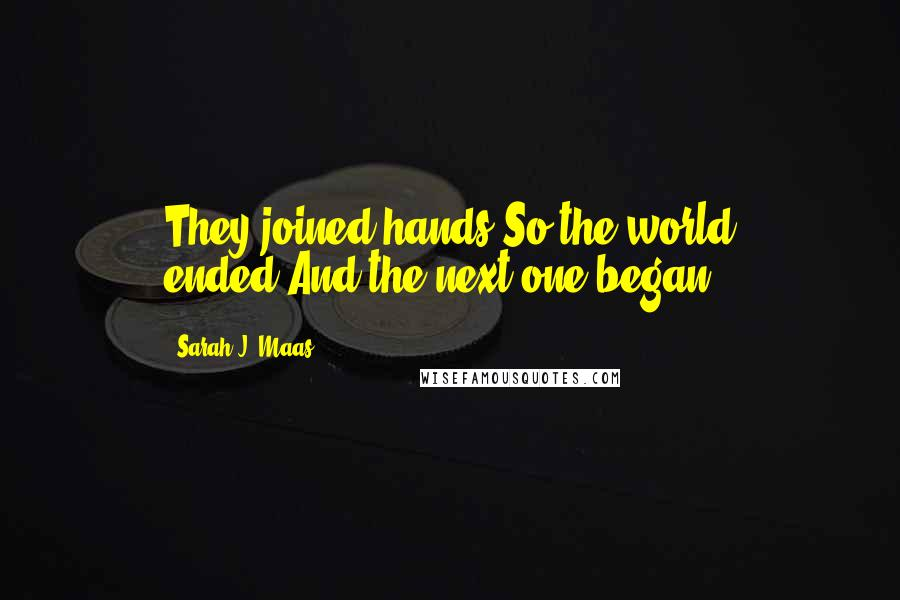 Sarah J. Maas quotes: They joined hands.So the world ended.And the next one began.