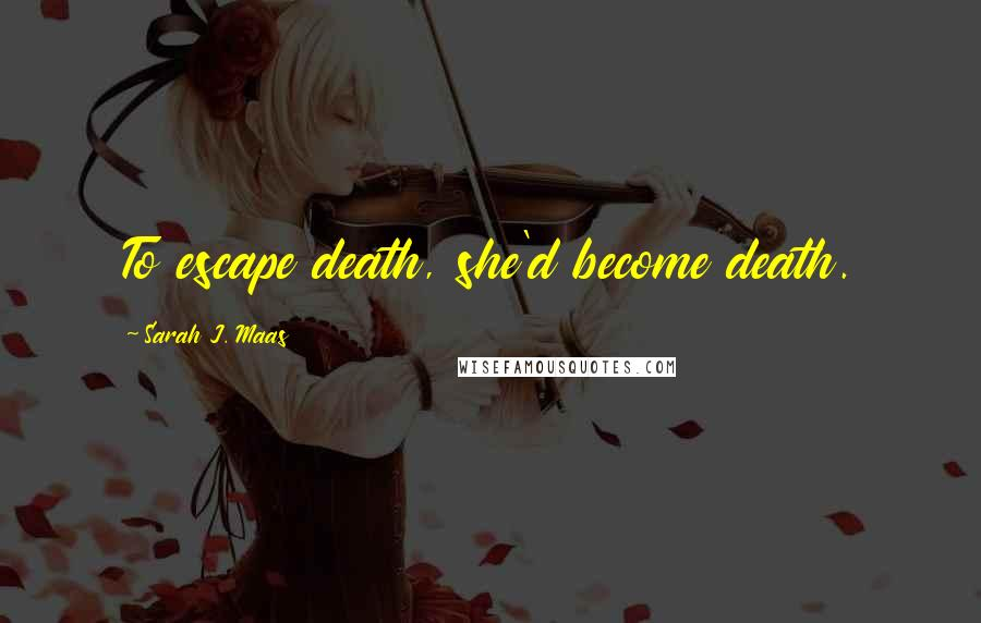 Sarah J. Maas quotes: To escape death, she'd become death.