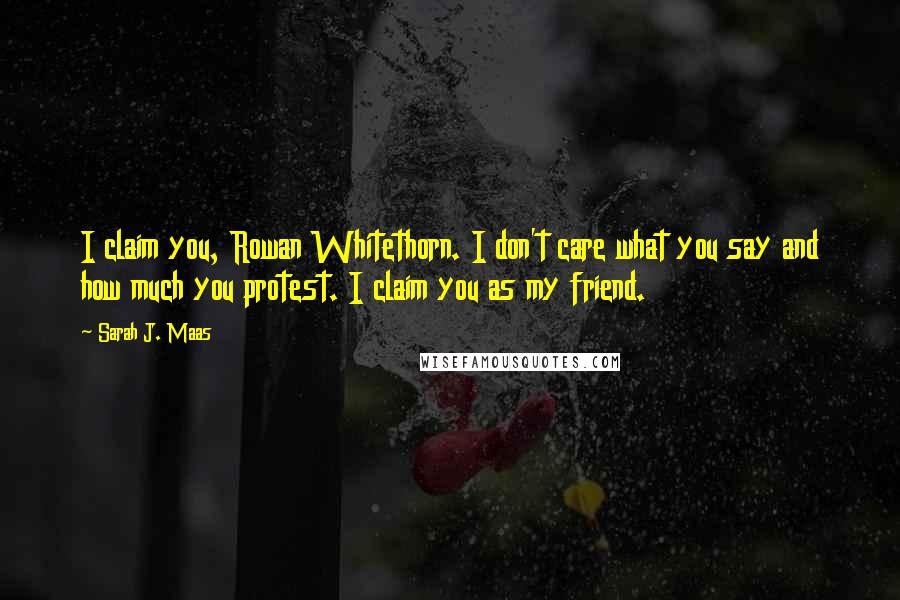 Sarah J. Maas quotes: I claim you, Rowan Whitethorn. I don't care what you say and how much you protest. I claim you as my friend.