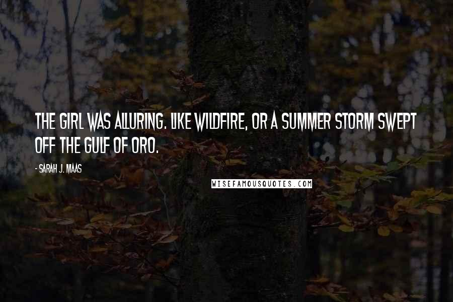 Sarah J. Maas quotes: The girl was alluring. Like wildfire, or a summer storm swept off the Gulf of Oro.