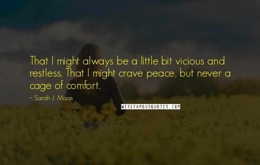 Sarah J. Maas quotes: That I might always be a little bit vicious and restless. That I might crave peace, but never a cage of comfort.