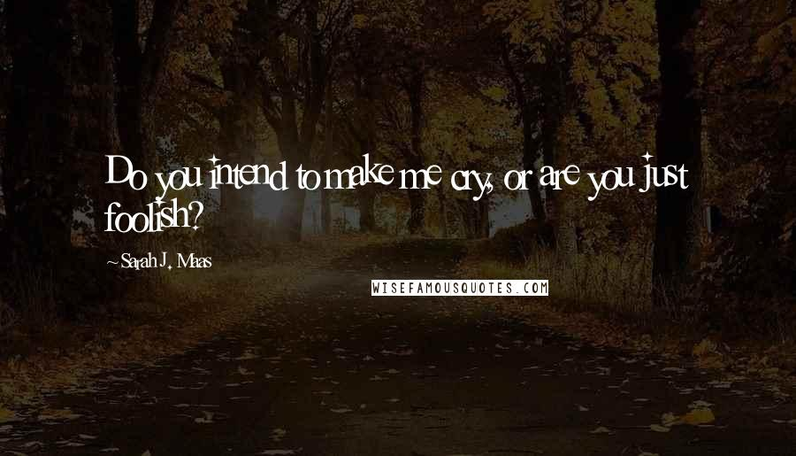 Sarah J. Maas quotes: Do you intend to make me cry, or are you just foolish?