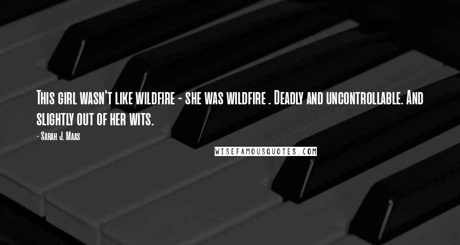 Sarah J. Maas quotes: This girl wasn't like wildfire - she was wildfire . Deadly and uncontrollable. And slightly out of her wits.