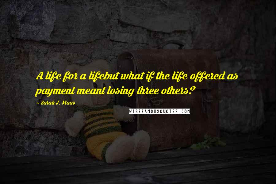 Sarah J. Maas quotes: A life for a lifebut what if the life offered as payment meant losing three others?