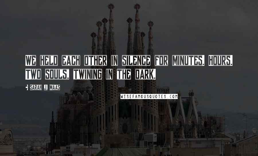 Sarah J. Maas quotes: We held each other in silence for minutes. Hours. Two souls, twining in the dark.