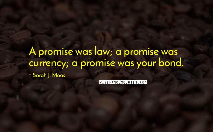 Sarah J. Maas quotes: A promise was law; a promise was currency; a promise was your bond.