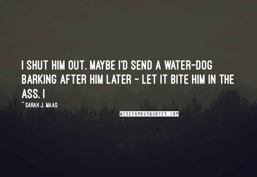 Sarah J. Maas quotes: I shut him out. Maybe I'd send a water-dog barking after him later - let it bite him in the ass. I