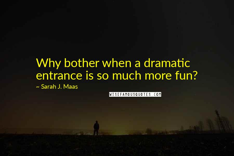 Sarah J. Maas quotes: Why bother when a dramatic entrance is so much more fun?