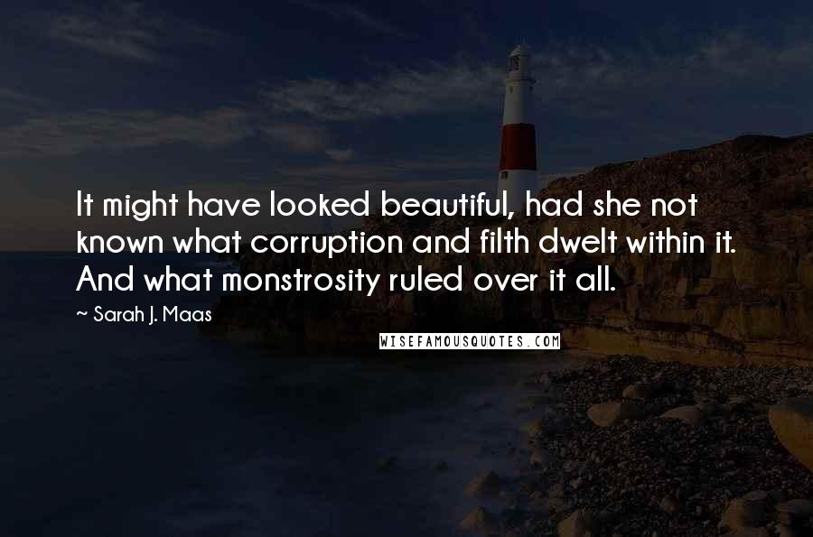 Sarah J. Maas quotes: It might have looked beautiful, had she not known what corruption and filth dwelt within it. And what monstrosity ruled over it all.